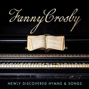 Fanny Crosby: Newly Discovered Hymns & Songs