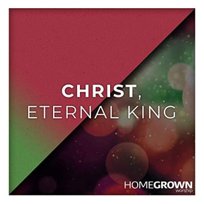 Homegrown Worship - Christ, Eternal King